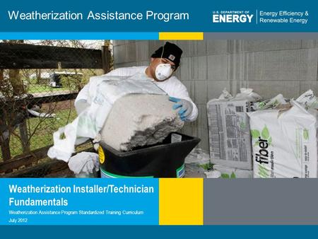 1 | WEATHERIZATION ASSISTANCE PROGRAM STANDARDIZED CURRICULUM – July 2012eere.energy.gov Weatherization Assistance Program Weatherization Installer/Technician.