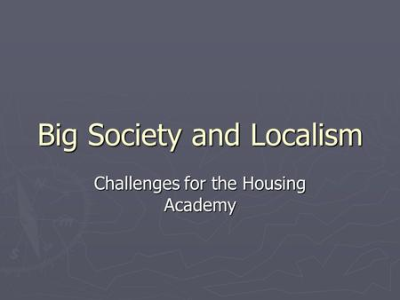 Big Society and Localism Challenges for the Housing Academy.