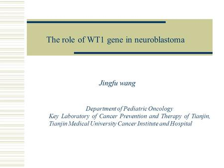 Jingfu wang The role of WT1 gene in neuroblastoma Department of Pediatric Oncology Key Laboratory of Cancer Prevention and Therapy of Tianjin, Tianjin.