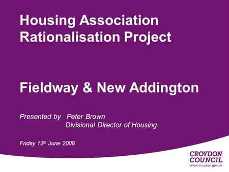 Housing Association Rationalisation Project Fieldway & New Addington Presented by Peter Brown Divisional Director of Housing Friday 13 th June 2008.