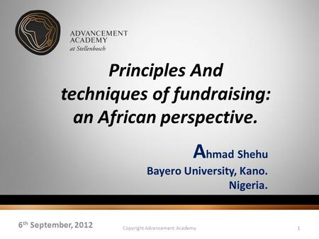 Principles And techniques of fundraising: an African perspective. A hmad Shehu Bayero University, Kano. Nigeria. 6 th September, 2012 Copyright Advancement.