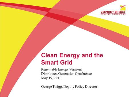 Clean Energy and the Smart Grid Renewable Energy Vermont Distributed Generation Conference May 19, 2010 George Twigg, Deputy Policy Director.