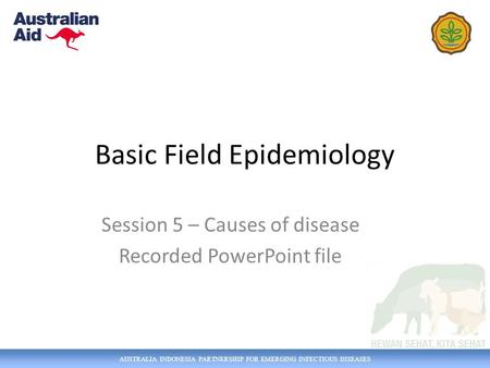 AUSTRALIA INDONESIA PARTNERSHIP FOR EMERGING INFECTIOUS DISEASES Basic Field Epidemiology Session 5 – Causes of disease Recorded PowerPoint file.