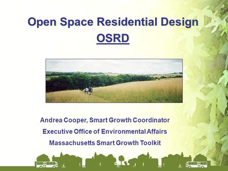 Open Space Residential Design OSRD Open Space Residential Design OSRD Andrea Cooper, Smart Growth Coordinator Executive Office of Environmental Affairs.