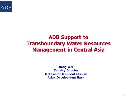 1 ADB Support to Transboundary Water Resources Management in Central Asia Hong Wei Country Director Uzbekistan Resident Mission Asian Development Bank.