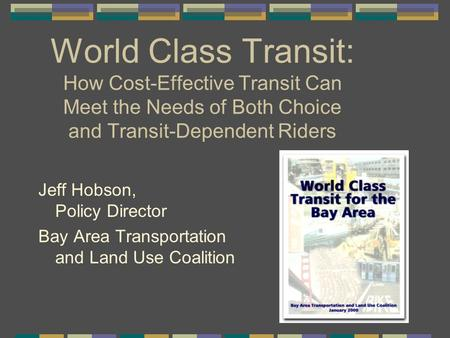 World Class Transit: How Cost-Effective Transit Can Meet the Needs of Both Choice and Transit-Dependent Riders Jeff Hobson, Policy Director Bay Area Transportation.