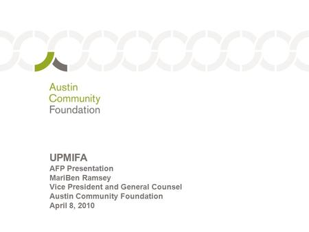 1 UPMIFA AFP Presentation MariBen Ramsey Vice President and General Counsel Austin Community Foundation April 8, 2010.