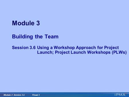 Module 3 Session 3.6 Visual 1 Module 3 Building the Team Session 3.6Using a Workshop Approach for Project Launch; Project Launch Workshops (PLWs)