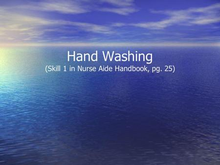 Hand Washing (Skill 1 in Nurse Aide Handbook, pg. 25)