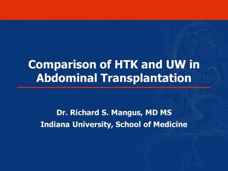 Comparison of HTK and UW in Abdominal Transplantation Dr. Richard S. Mangus, MD MS Indiana University, School of Medicine.