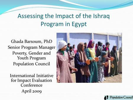 Assessing the Impact of the Ishraq Program in Egypt Ghada Barsoum, PhD Senior Program Manager Poverty, Gender and Youth Program Population Council International.