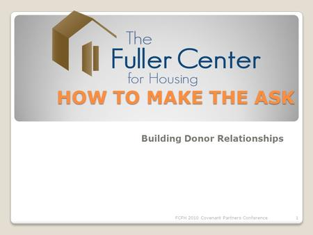 HOW TO MAKE THE ASK HOW TO MAKE THE ASK Building Donor Relationships 1FCFH 2010 Covenant Partners Conference.