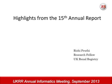 UKRR Annual Informatics Meeting, September 2013 Highlights from the 15 th Annual Report Rishi Pruthi Research Fellow UK Renal Registry.