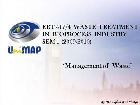 ERT 417/4 WASTE TREATMENT IN BIOPROCESS INDUSTRY SEM 1 (2009/2010) 'Management of Waste' By; Mrs Hafiza Binti Shukor.