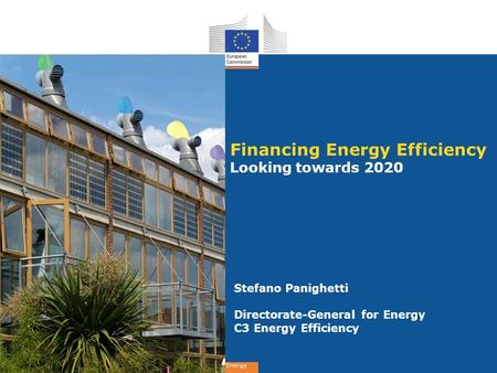 Energy Financing Energy Efficiency Looking towards 2020 Stefano Panighetti Directorate-General for Energy C3 Energy Efficiency.