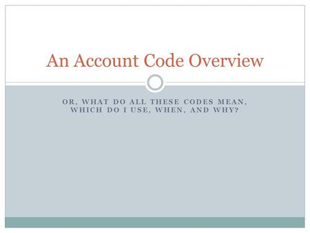 OR, WHAT DO ALL THESE CODES MEAN, WHICH DO I USE, WHEN, AND WHY? An Account Code Overview.