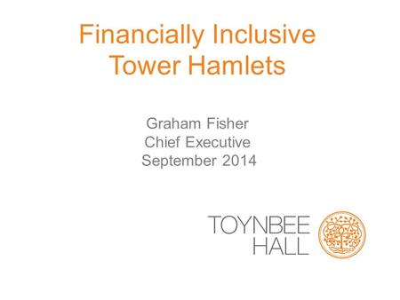 Financially Inclusive Tower Hamlets Graham Fisher Chief Executive September 2014.