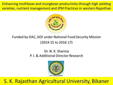 Funded by DAC, GOI under National Food Security Mission (2014-15 to 2016-17) S. K. Rajasthan Agricultural University, Bikaner Enhancing mothbean and mungbean.