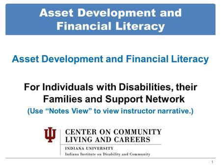 "Asset Development and Financial Literacy 1 For Individuals with Disabilities, their Families and Support Network (Use ""Notes View"" to view instructor narrative.)"