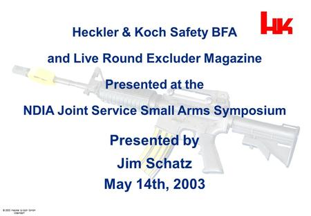 © 2003 Heckler & Koch GmbH Oberndorf Heckler & Koch Safety BFA and Live Round Excluder Magazine Presented at the NDIA Joint Service Small Arms Symposium.