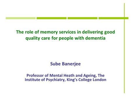 The role of memory services in delivering good quality care for people with dementia Sube Banerjee Professor of Mental Heath and Ageing, The Institute.