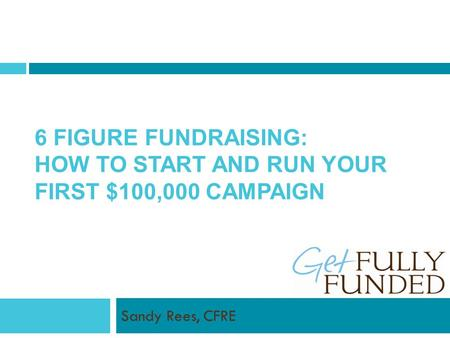 6 FIGURE FUNDRAISING: HOW TO START AND RUN YOUR FIRST $100,000 CAMPAIGN Sandy Rees, CFRE.