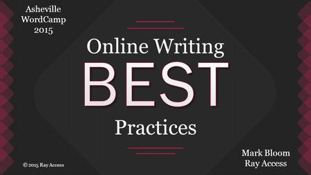Online Writing Practices Mark Bloom Ray Access Asheville WordCamp 2015 © 2015 Ray Access.