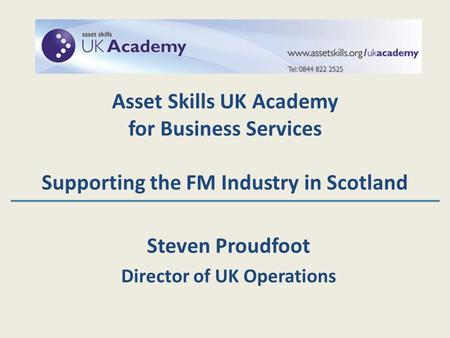 Steven Proudfoot Director of UK Operations Asset Skills UK Academy for Business Services Supporting the FM Industry in Scotland.