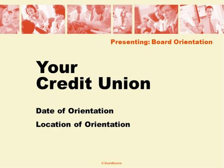 Presenting: Board Orientation Your Credit Union Date of Orientation Location of Orientation.