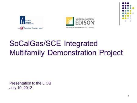 1 SoCalGas/SCE Integrated Multifamily Demonstration Project Presentation to the LIOB July 10, 2012.