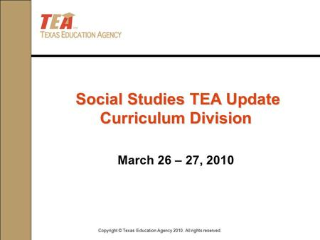 Copyright © Texas Education Agency 2010. All rights reserved. March 26 – 27, 2010 Social Studies TEA Update Curriculum Division Social Studies TEA Update.