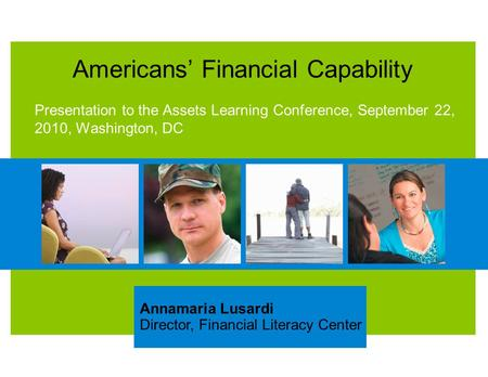 Americans' Financial Capability Presentation to the Assets Learning Conference, September 22, 2010, Washington, DC Annamaria Lusardi Director, Financial.