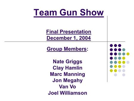 Team Gun Show Final Presentation December 1, 2004 Group Members: Nate Griggs Clay Hamlin Marc Manning Jon Megahy Van Vo Joel Williamson.