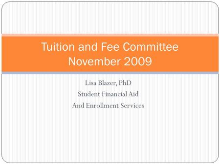 Lisa Blazer, PhD Student Financial Aid And Enrollment Services Tuition and Fee Committee November 2009.
