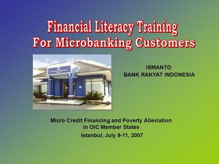 Micro Credit Financing and Poverty Alleviation in OIC Member States Istanbul, July 9-11, 2007 ISMANTO BANK RAKYAT INDONESIA.