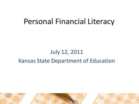 July 12, 2011 Kansas State Department of Education Personal Financial Literacy.