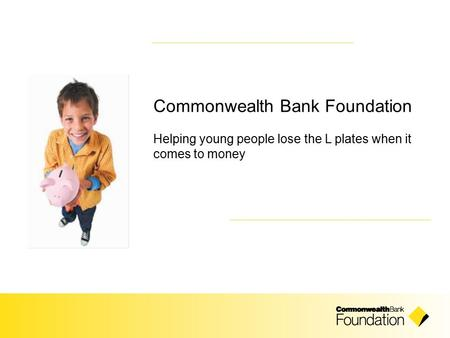 Commonwealth Bank Foundation Helping young people lose the L plates when it comes to money.