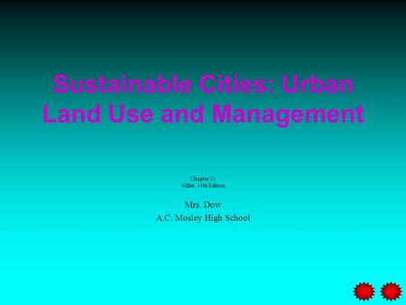 Sustainable Cities: Urban Land Use and Management Chapter 25 Miller 14th Edition Mrs. Dow A.C. Mosley High School.