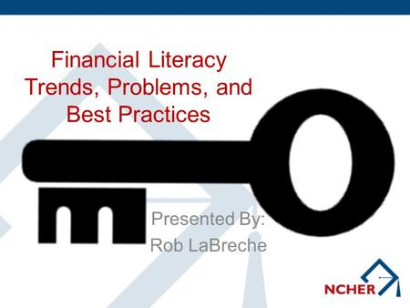 Financial Literacy Trends, Problems, and Best Practices Presented By: Rob LaBreche.