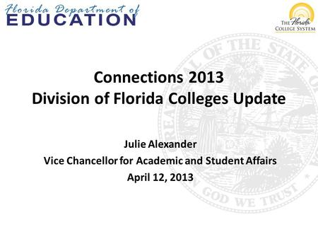 Connections 2013 Division of Florida Colleges Update Julie Alexander Vice Chancellor for Academic and Student Affairs April 12, 2013.