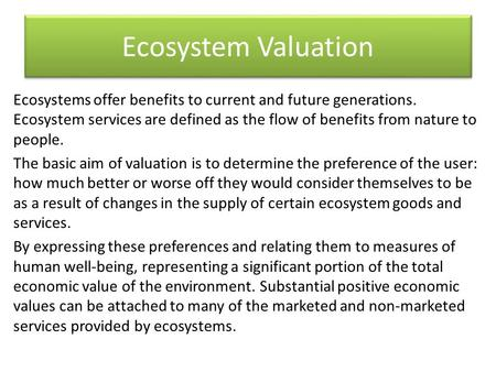 Ecosystem Valuation Ecosystems offer benefits to current and future generations. Ecosystem services are defined as the flow of benefits from nature to.