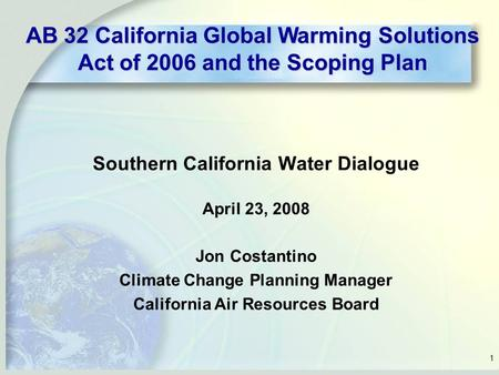 1 Southern California Water Dialogue April 23, 2008 Jon Costantino Climate Change Planning Manager California Air Resources Board AB 32 California Global.