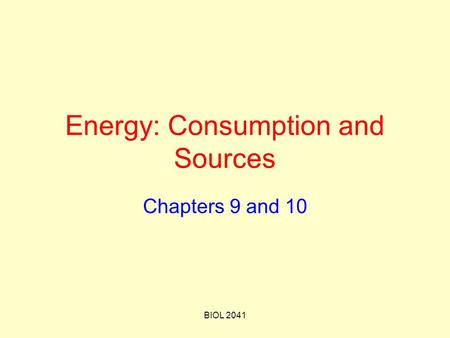 BIOL 2041 Energy: Consumption and Sources Chapters 9 and 10.