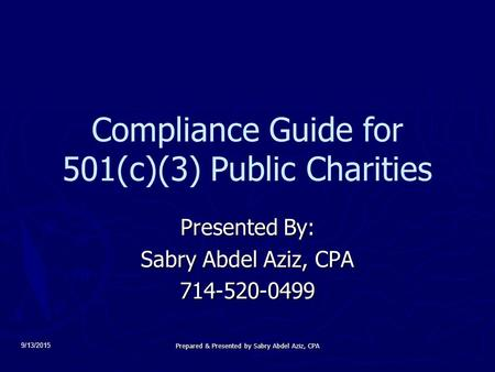 9/13/2015 Compliance Guide for 501(c)(3) Public Charities Presented By: Sabry Abdel Aziz, CPA 714-520-0499 Prepared & Presented by Sabry Abdel Aziz, CPA.