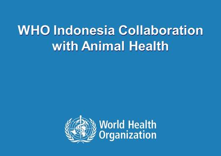 WHO COLLABORATION | September 13, 2015 1 | WHO Indonesia Collaboration with Animal Health.
