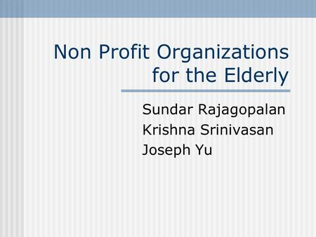 Non Profit Organizations for the Elderly Sundar Rajagopalan Krishna Srinivasan Joseph Yu.