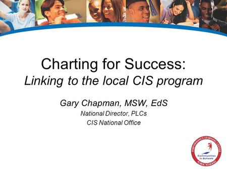 Charting for Success: Linking to the local CIS program Gary Chapman, MSW, EdS National Director, PLCs CIS National Office.