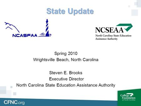 State Update Spring 2010 Wrightsville Beach, North Carolina Steven E. Brooks Executive Director North Carolina State Education Assistance Authority.