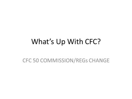 What's Up With CFC? CFC 50 COMMISSION/REGs CHANGE.