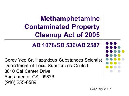 Methamphetamine Contaminated Property Cleanup Act of 2005 AB 1078/SB 536/AB 2587 Corey Yep Sr. Hazardous Substances Scientist Department of Toxic Substances.